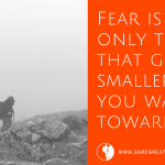 Your Fear Gets Smaller As You Walk Towards It