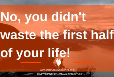 Dare Greatly Coaching | You didn't waste the first half of your life