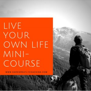 Dare Greatly Coaching | Live Your Own Life Mini-Course - April 28, 2017