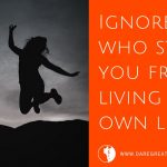Ignore the people who still stop you from living your own life now